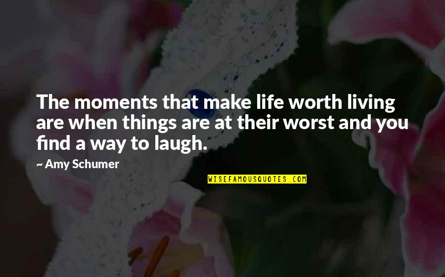 Laughing At Life Quotes By Amy Schumer: The moments that make life worth living are