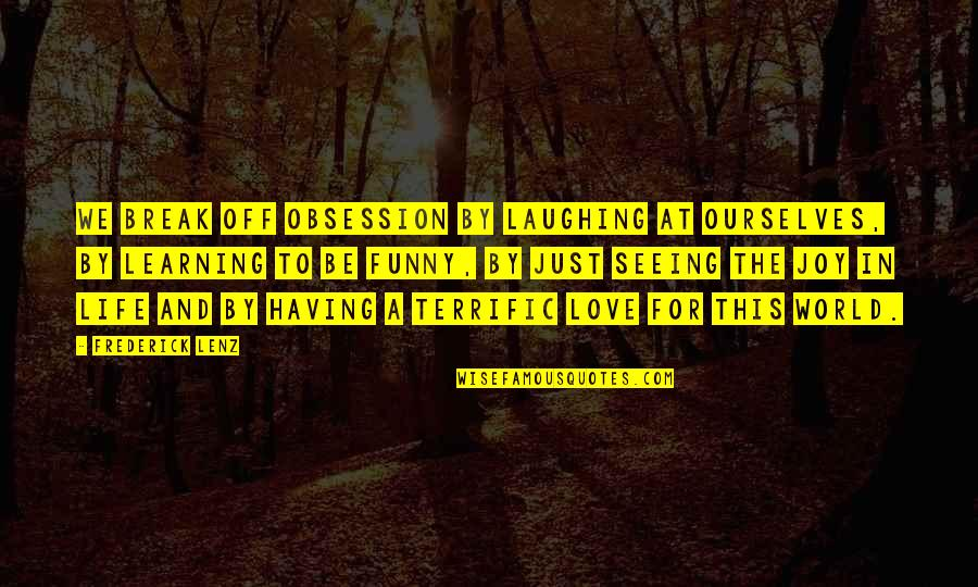 Laughing At Life Quotes By Frederick Lenz: We break off obsession by laughing at ourselves,