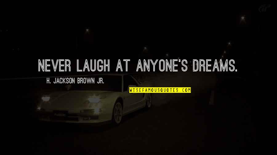 Laughing At Life Quotes By H. Jackson Brown Jr.: Never laugh at anyone's dreams.