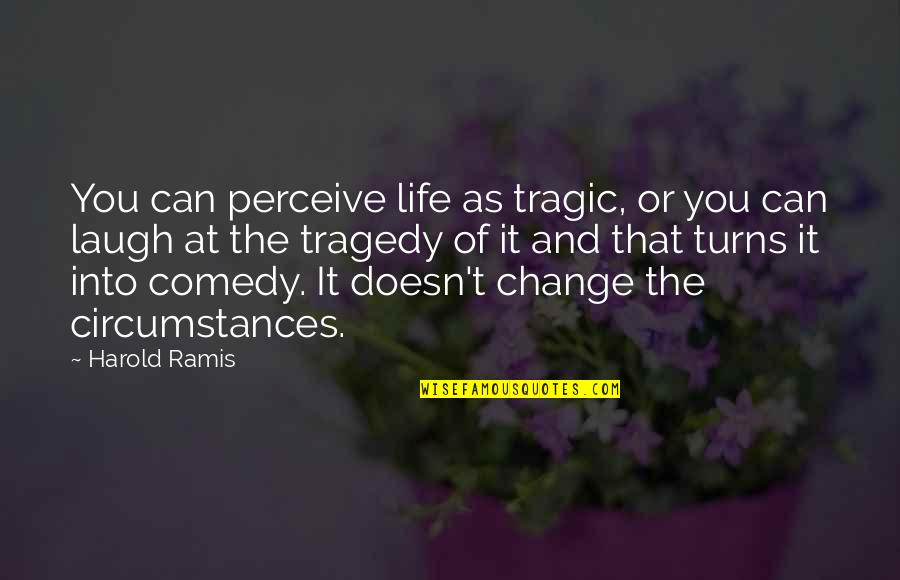 Laughing At Life Quotes By Harold Ramis: You can perceive life as tragic, or you