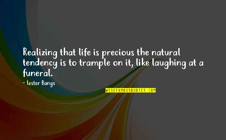 Laughing At Life Quotes By Lester Bangs: Realizing that life is precious the natural tendency