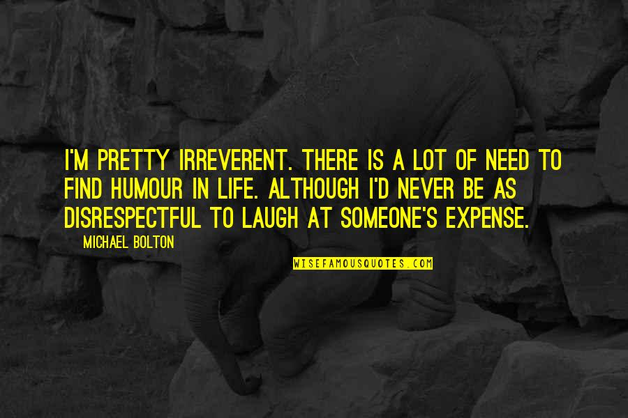 Laughing At Life Quotes By Michael Bolton: I'm pretty irreverent. There is a lot of