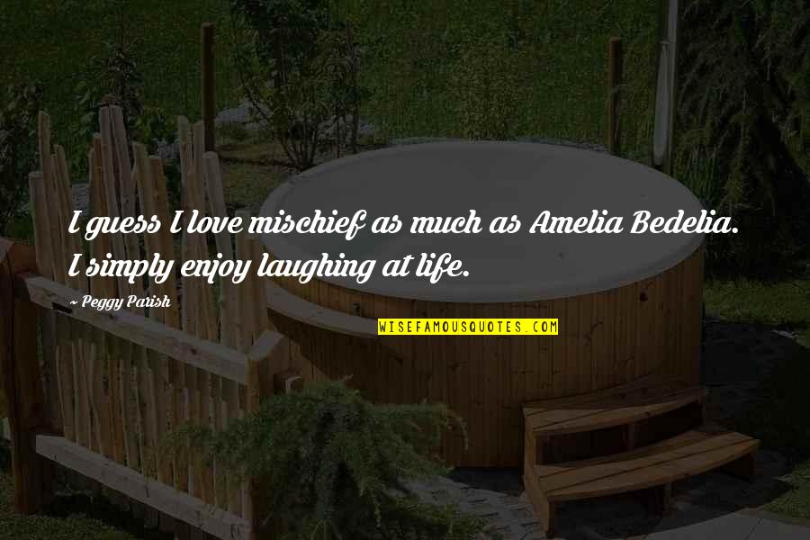 Laughing At Life Quotes By Peggy Parish: I guess I love mischief as much as