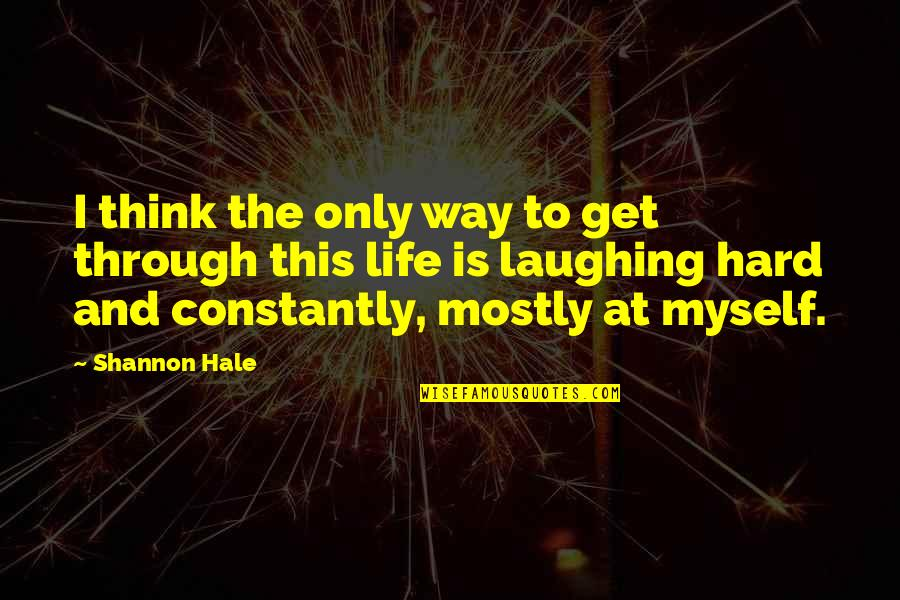 Laughing At Life Quotes By Shannon Hale: I think the only way to get through