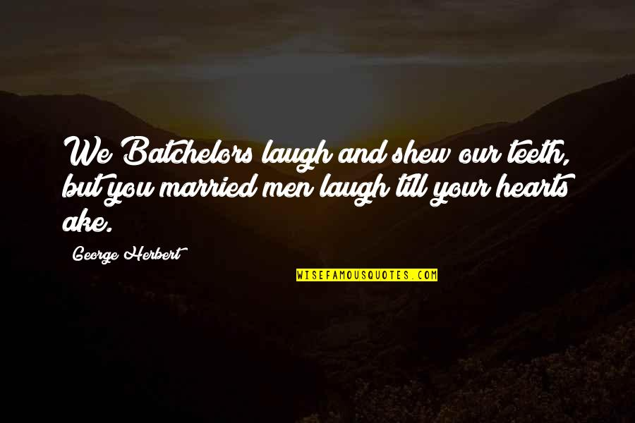 Laughing Your Heart Out Quotes By George Herbert: We Batchelors laugh and shew our teeth, but