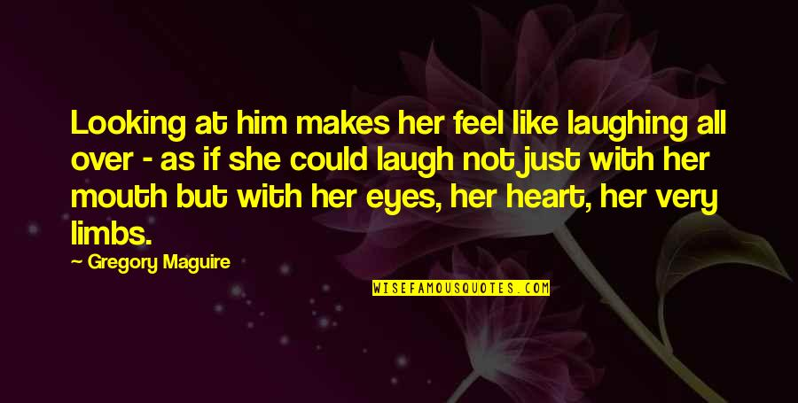 Laughing Your Heart Out Quotes By Gregory Maguire: Looking at him makes her feel like laughing