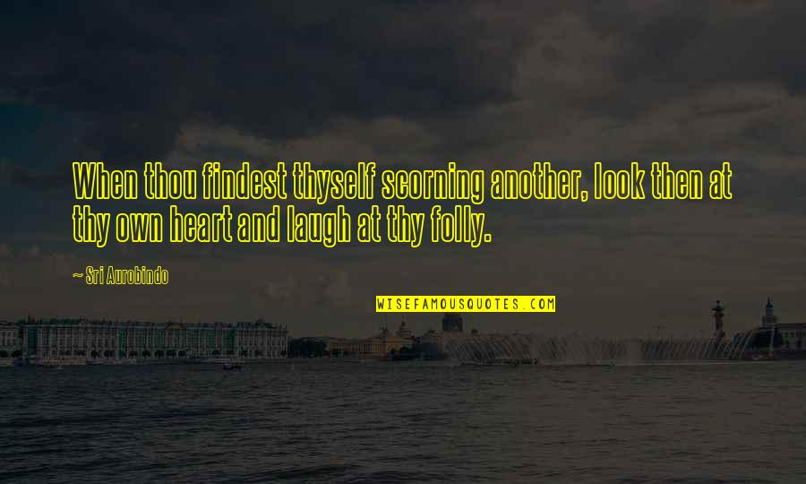 Laughing Your Heart Out Quotes By Sri Aurobindo: When thou findest thyself scorning another, look then
