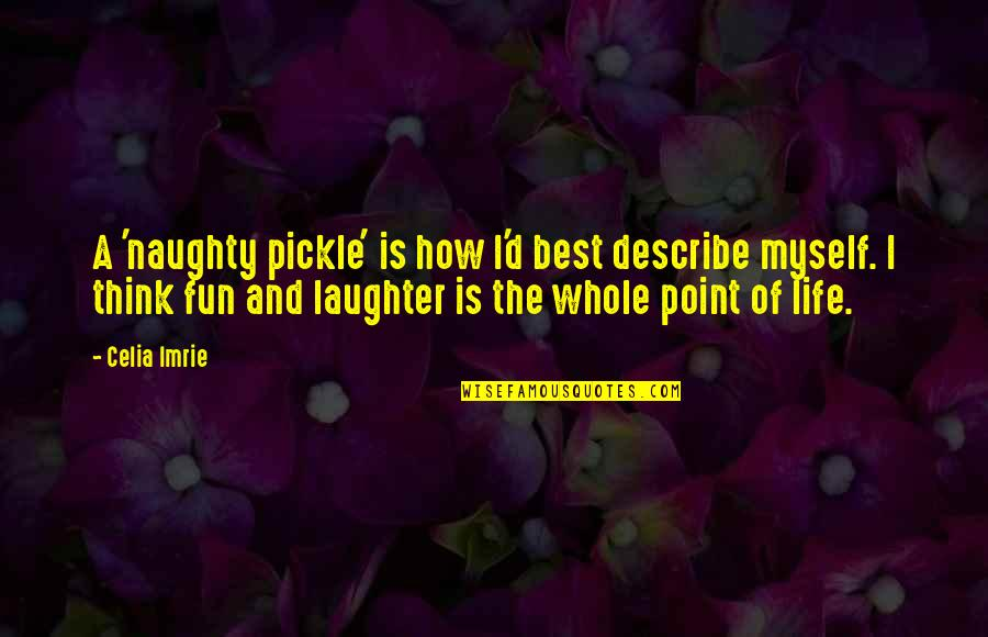 Laughter And Fun Quotes By Celia Imrie: A 'naughty pickle' is how I'd best describe