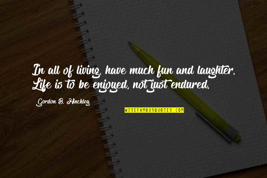Laughter And Fun Quotes By Gordon B. Hinckley: In all of living, have much fun and