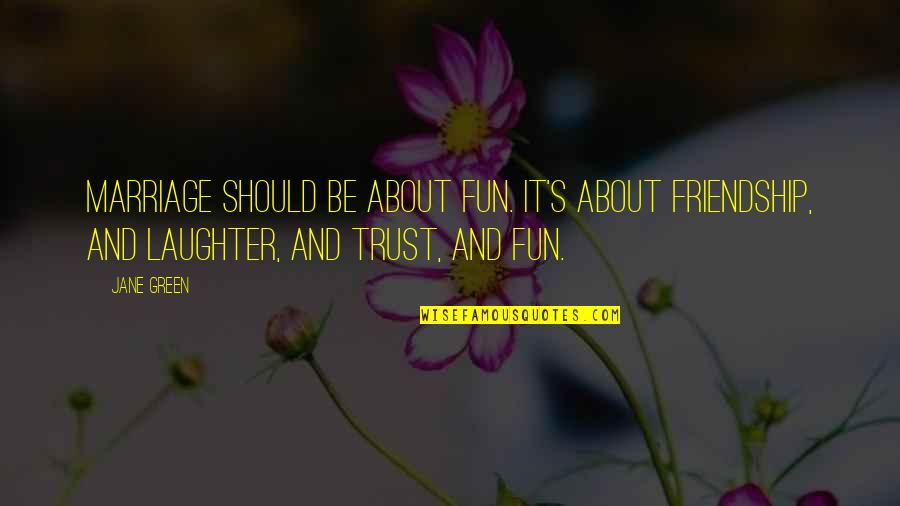 Laughter And Fun Quotes By Jane Green: Marriage should be about fun. It's about friendship,