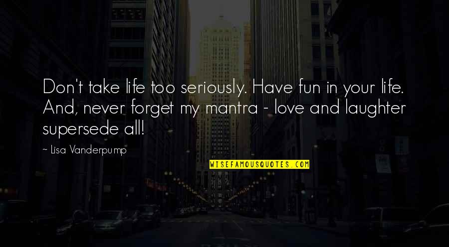 Laughter And Fun Quotes By Lisa Vanderpump: Don't take life too seriously. Have fun in