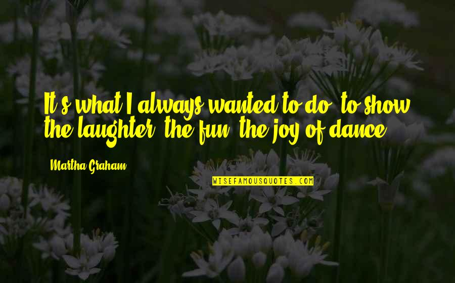 Laughter And Fun Quotes By Martha Graham: It's what I always wanted to do, to