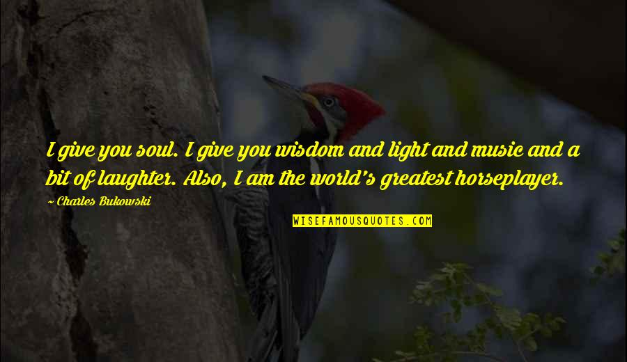 Laughter And The Soul Quotes By Charles Bukowski: I give you soul. I give you wisdom