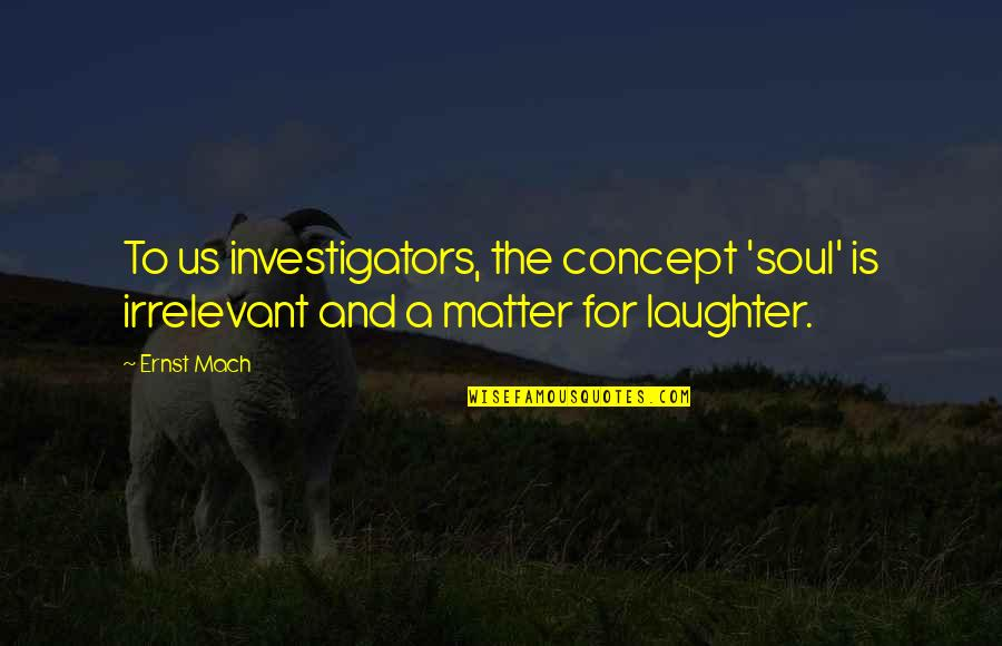 Laughter And The Soul Quotes By Ernst Mach: To us investigators, the concept 'soul' is irrelevant