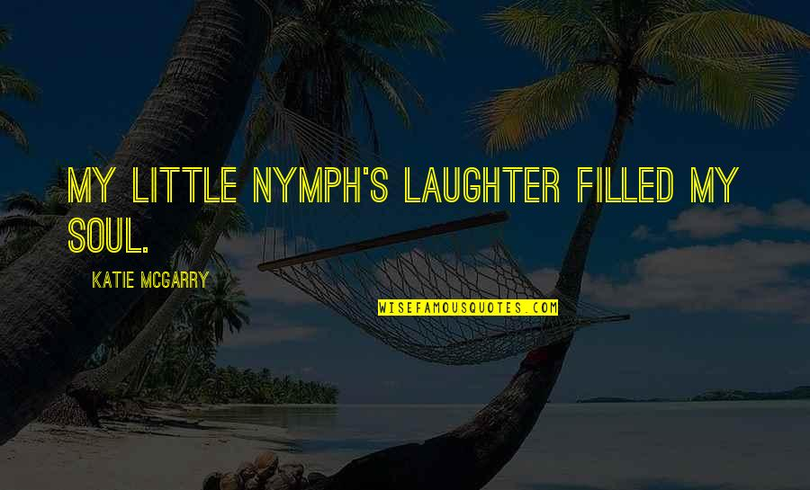 Laughter And The Soul Quotes By Katie McGarry: My little nymph's laughter filled my soul.