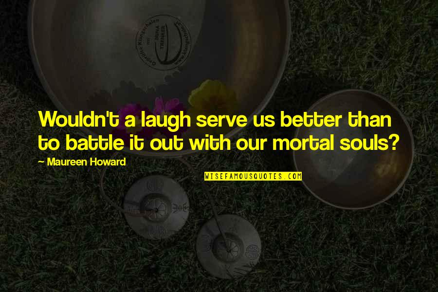 Laughter And The Soul Quotes By Maureen Howard: Wouldn't a laugh serve us better than to