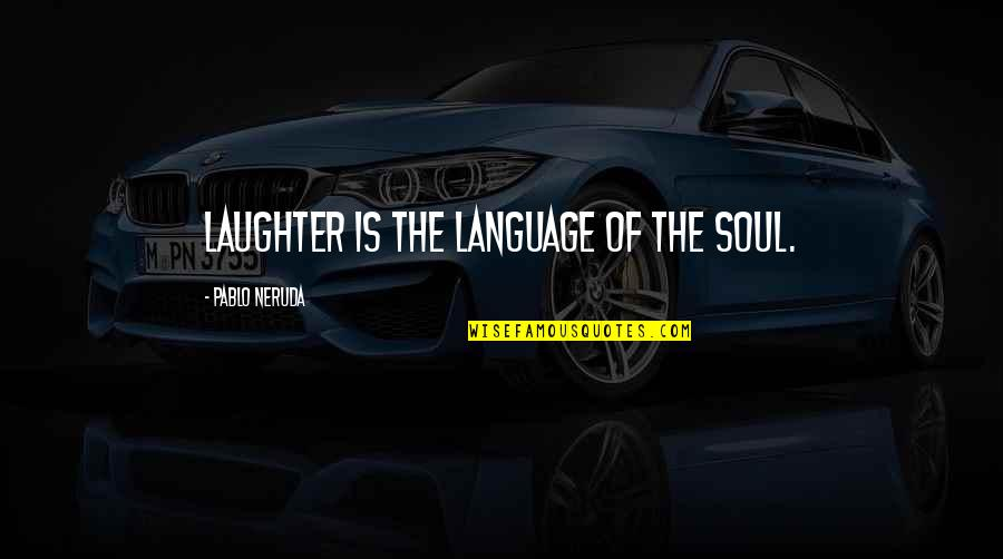Laughter And The Soul Quotes By Pablo Neruda: Laughter is the language of the soul.