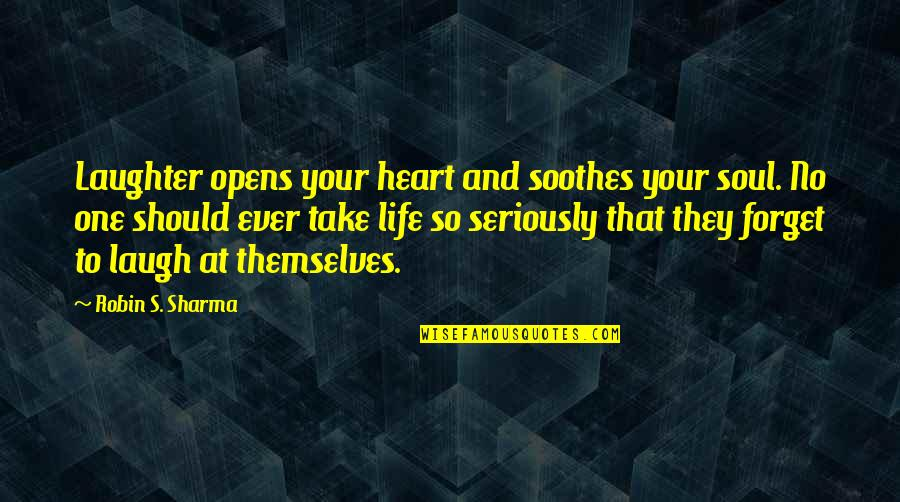 Laughter And The Soul Quotes By Robin S. Sharma: Laughter opens your heart and soothes your soul.