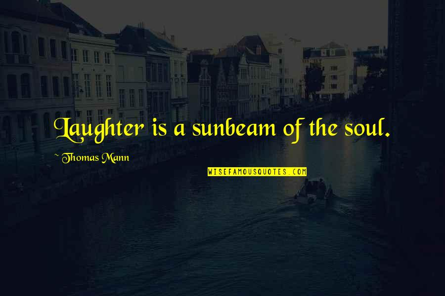 Laughter And The Soul Quotes By Thomas Mann: Laughter is a sunbeam of the soul.