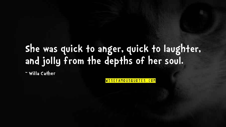 Laughter And The Soul Quotes By Willa Cather: She was quick to anger, quick to laughter,