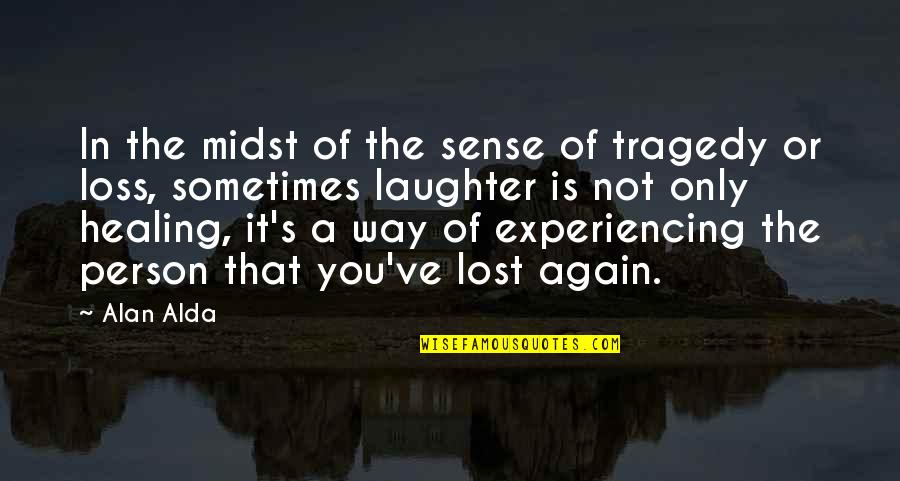 Laughter Healing Quotes By Alan Alda: In the midst of the sense of tragedy
