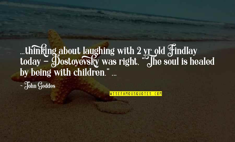 Laughter Healing Quotes By John Geddes: ...thinking about laughing with 2 yr old Findlay
