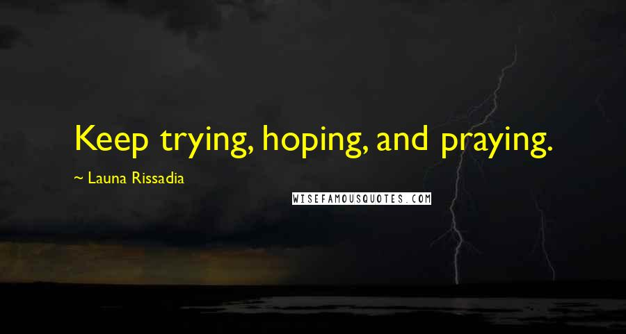 Launa Rissadia quotes: Keep trying, hoping, and praying.