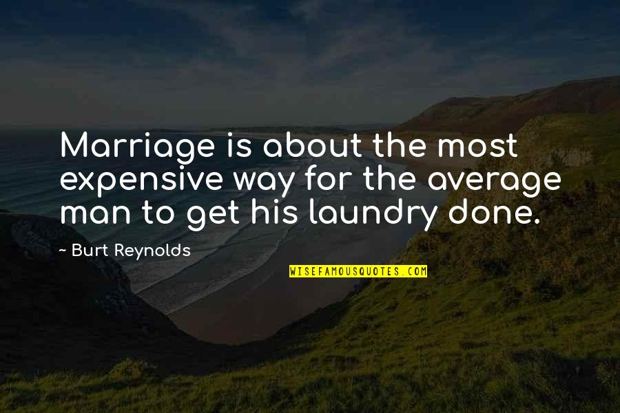 Laundry Man Quotes By Burt Reynolds: Marriage is about the most expensive way for