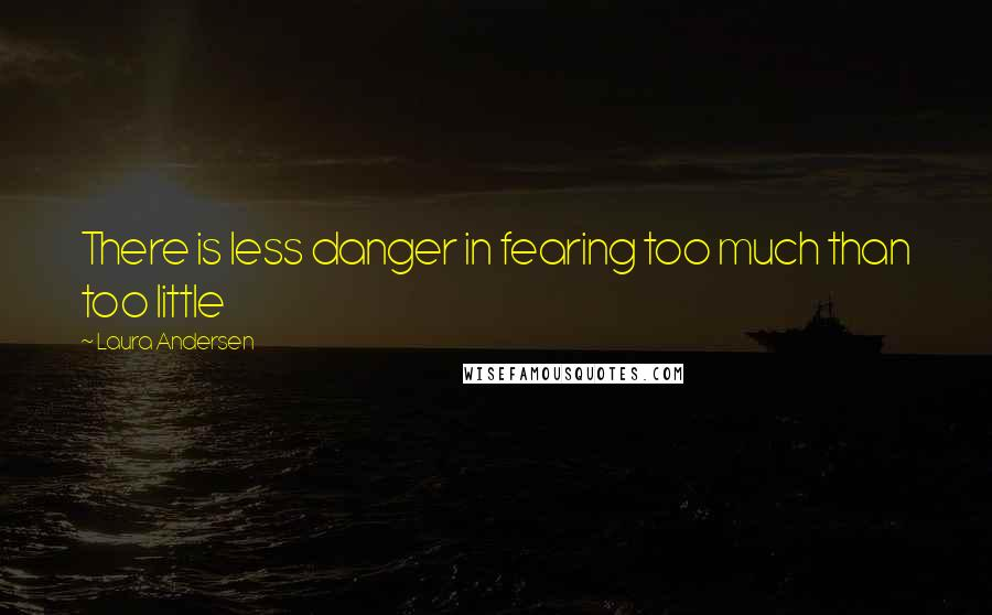 Laura Andersen quotes: There is less danger in fearing too much than too little
