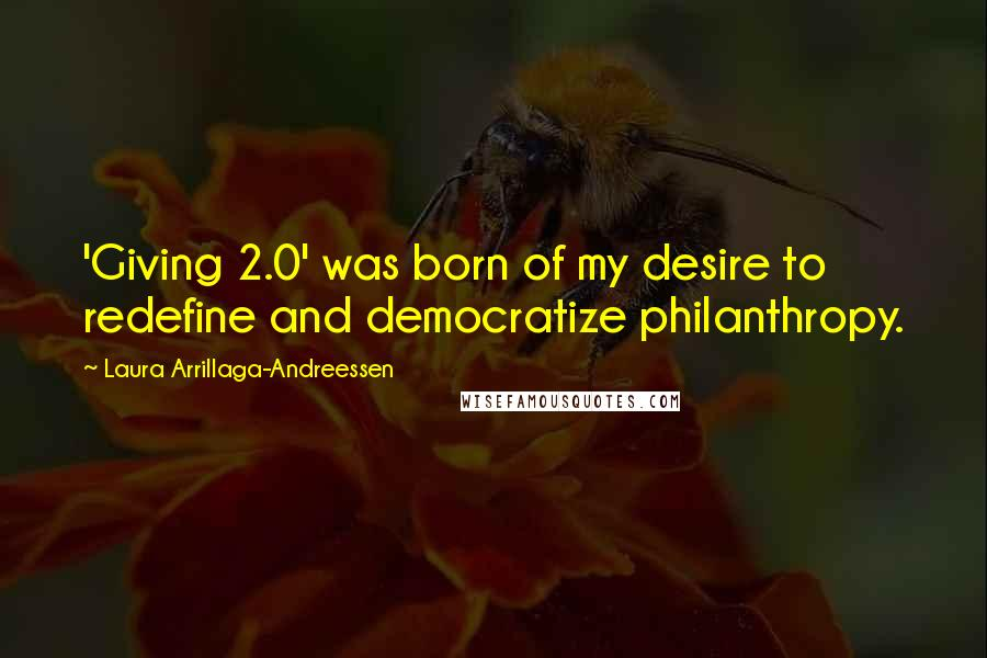 Laura Arrillaga-Andreessen quotes: 'Giving 2.0' was born of my desire to redefine and democratize philanthropy.