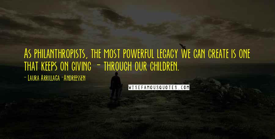 Laura Arrillaga-Andreessen quotes: As philanthropists, the most powerful legacy we can create is one that keeps on giving - through our children.