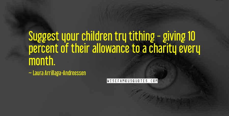 Laura Arrillaga-Andreessen quotes: Suggest your children try tithing - giving 10 percent of their allowance to a charity every month.