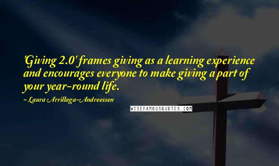 Laura Arrillaga-Andreessen quotes: 'Giving 2.0' frames giving as a learning experience and encourages everyone to make giving a part of your year-round life.