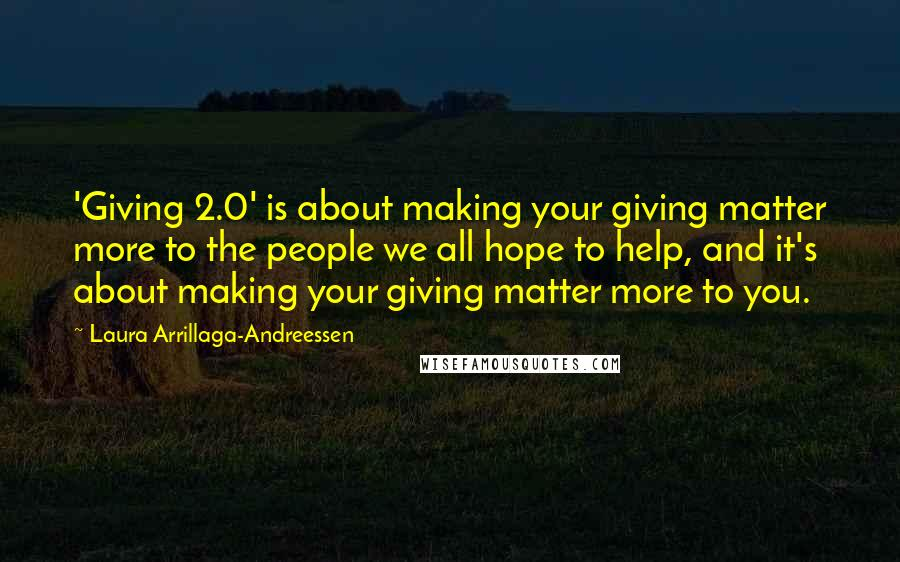 Laura Arrillaga-Andreessen quotes: 'Giving 2.0' is about making your giving matter more to the people we all hope to help, and it's about making your giving matter more to you.