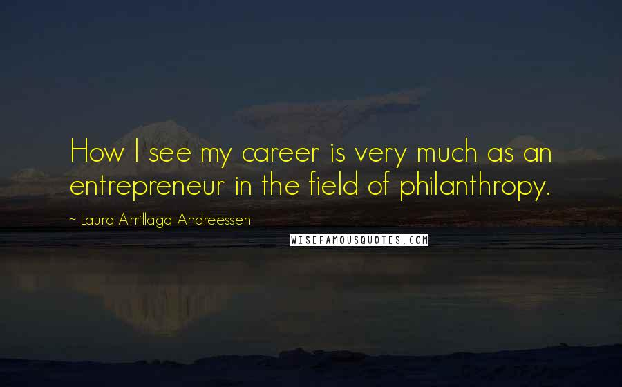 Laura Arrillaga-Andreessen quotes: How I see my career is very much as an entrepreneur in the field of philanthropy.