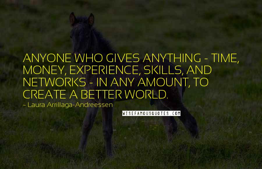 Laura Arrillaga-Andreessen quotes: ANYONE WHO GIVES ANYTHING - TIME, MONEY, EXPERIENCE, SKILLS, AND NETWORKS - IN ANY AMOUNT, TO CREATE A BETTER WORLD.