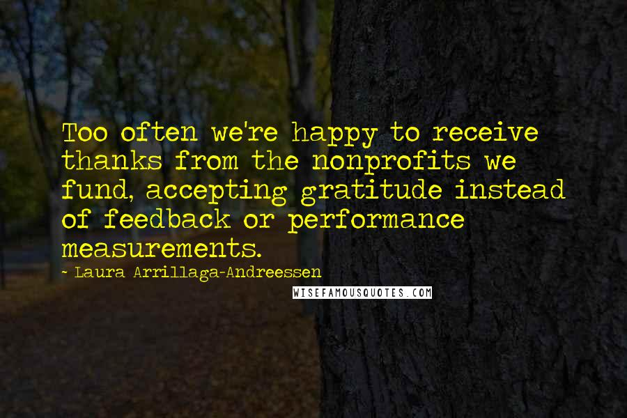 Laura Arrillaga-Andreessen quotes: Too often we're happy to receive thanks from the nonprofits we fund, accepting gratitude instead of feedback or performance measurements.