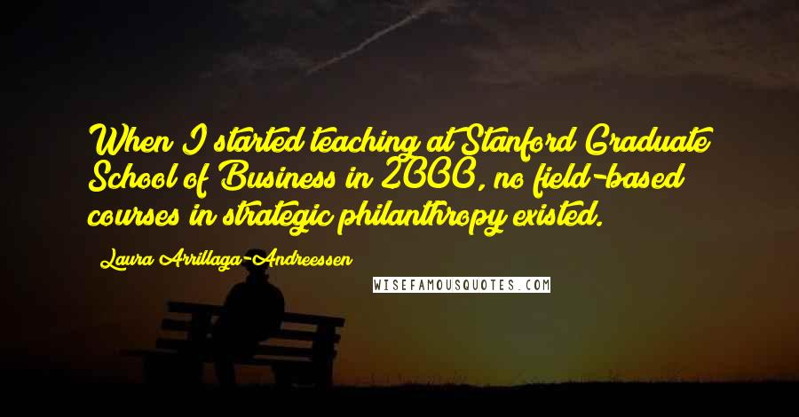 Laura Arrillaga-Andreessen quotes: When I started teaching at Stanford Graduate School of Business in 2000, no field-based courses in strategic philanthropy existed.
