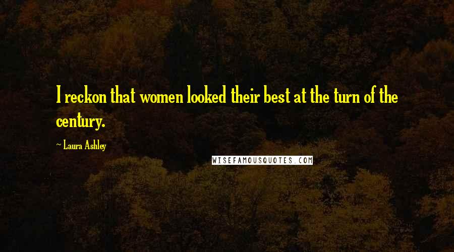 Laura Ashley quotes: I reckon that women looked their best at the turn of the century.