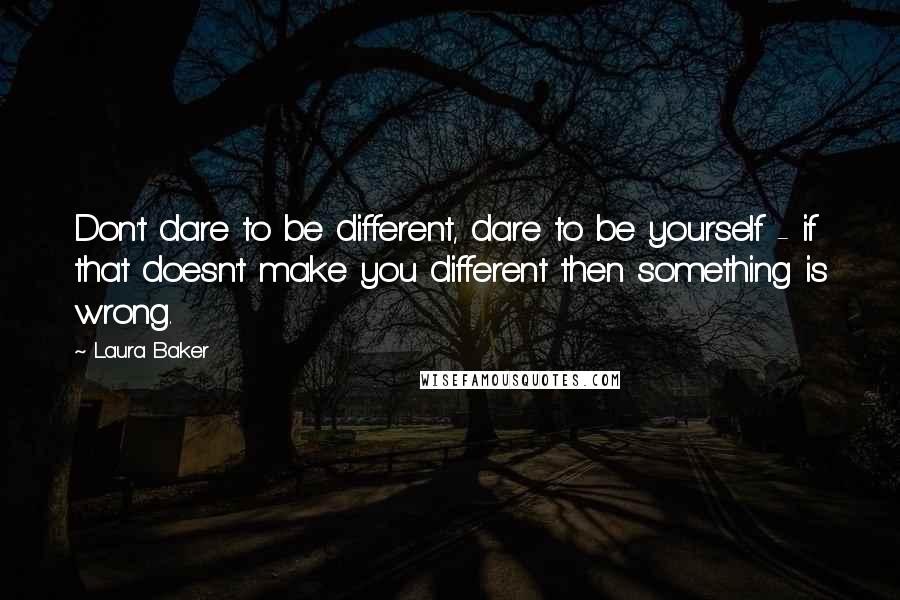 Laura Baker quotes: Don't dare to be different, dare to be yourself - if that doesn't make you different then something is wrong.