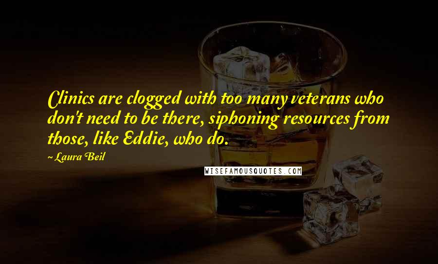 Laura Beil quotes: Clinics are clogged with too many veterans who don't need to be there, siphoning resources from those, like Eddie, who do.