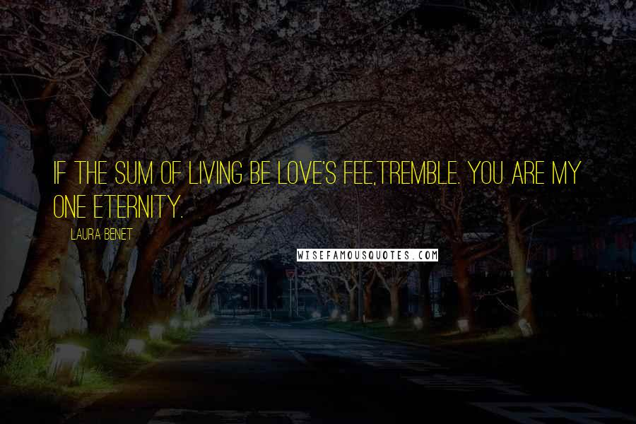 Laura Benet quotes: If the sum of living be love's fee,Tremble. You are my one eternity.