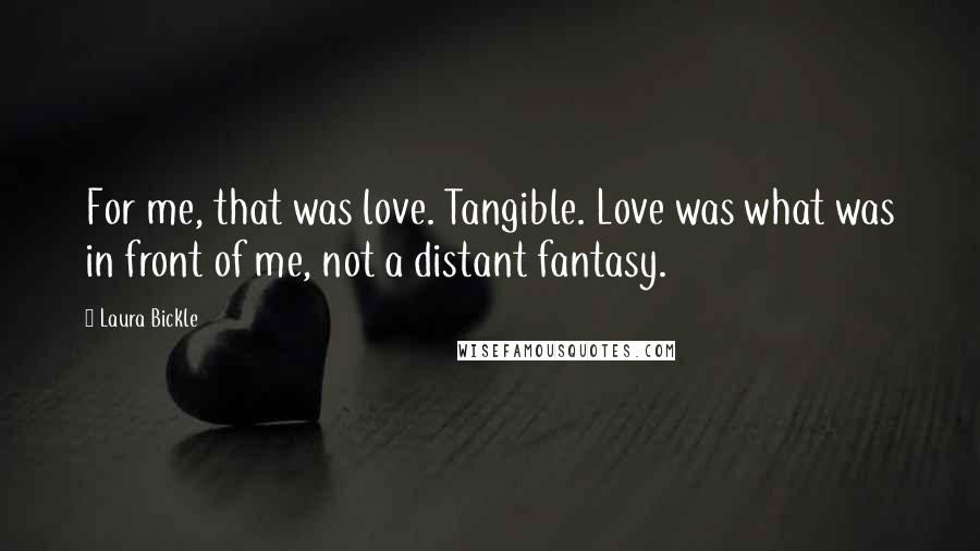 Laura Bickle quotes: For me, that was love. Tangible. Love was what was in front of me, not a distant fantasy.