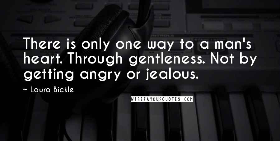 Laura Bickle quotes: There is only one way to a man's heart. Through gentleness. Not by getting angry or jealous.