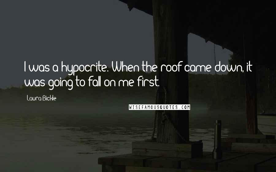 Laura Bickle quotes: I was a hypocrite. When the roof came down, it was going to fall on me first.