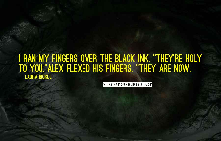 "Laura Bickle quotes: I ran my fingers over the black ink. ""They're holy to you.""Alex flexed his fingers. ""They are now."