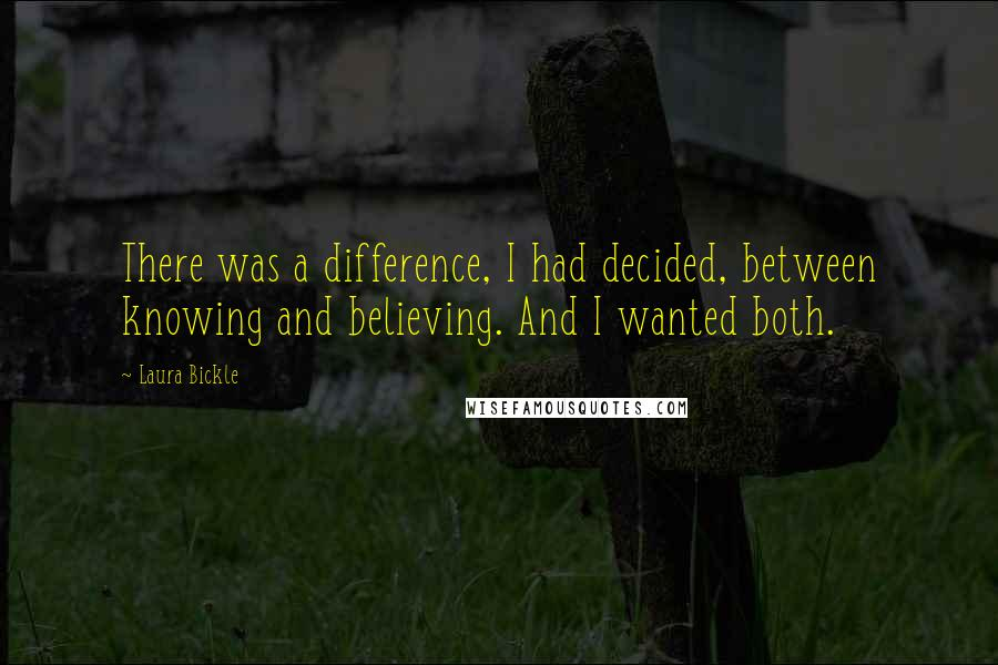 Laura Bickle quotes: There was a difference, I had decided, between knowing and believing. And I wanted both.