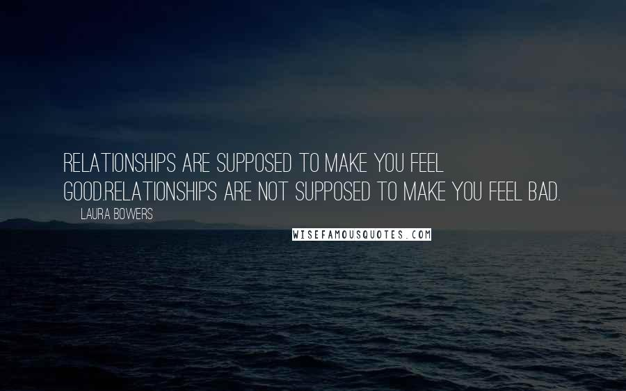 Laura Bowers quotes: Relationships are supposed to make you feel good.Relationships are not supposed to make you feel bad.