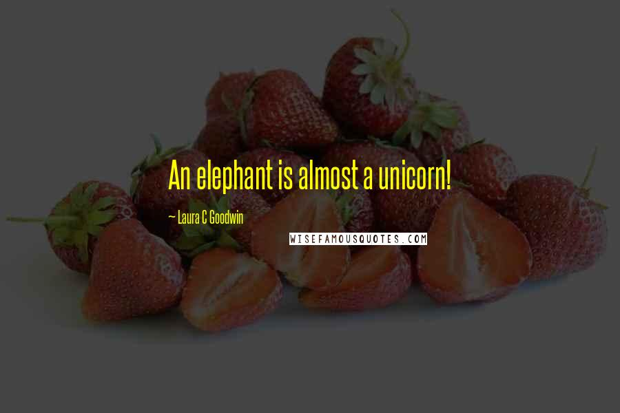 Laura C Goodwin quotes: An elephant is almost a unicorn!