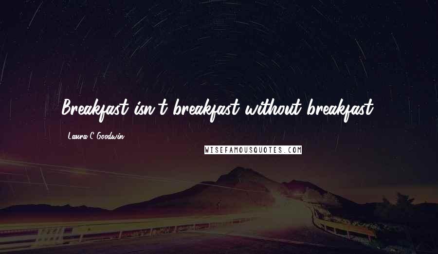 Laura C Goodwin quotes: Breakfast isn't breakfast without breakfast.